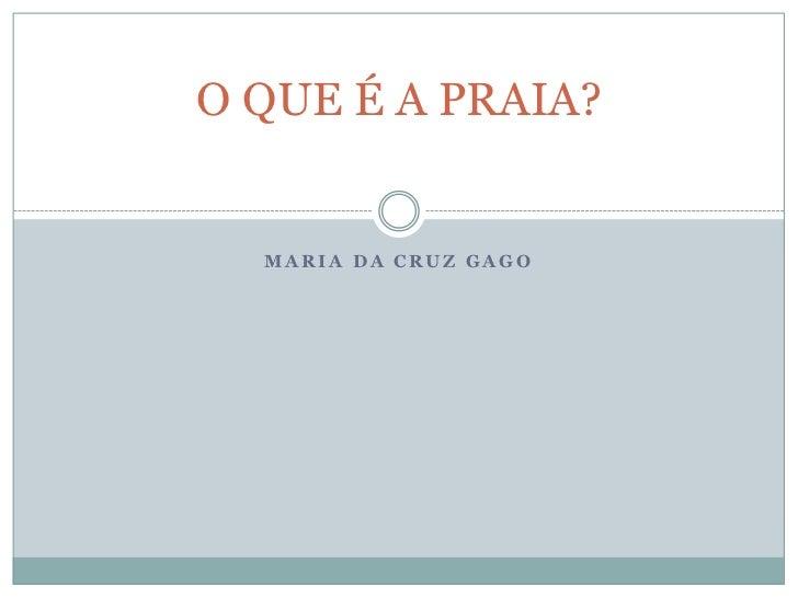 MARIA DA CRUZ GAGO<br />O QUE É A PRAIA?<br />