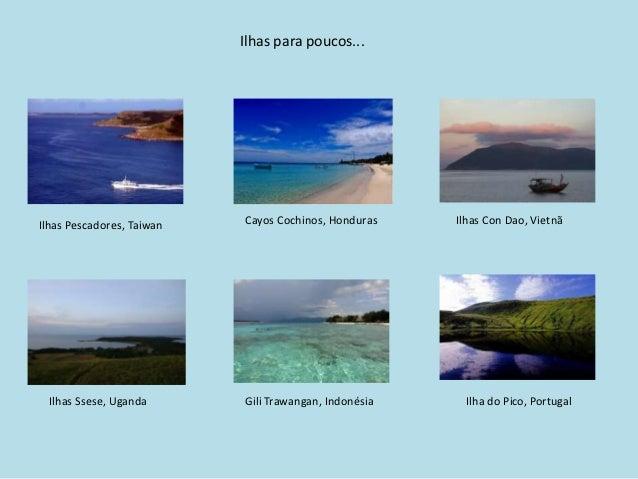 Ilhas para poucos...Ilhas Pescadores, Taiwan   Cayos Cochinos, Honduras    Ilhas Con Dao, Vietnã Ilhas Ssese, Uganda      ...