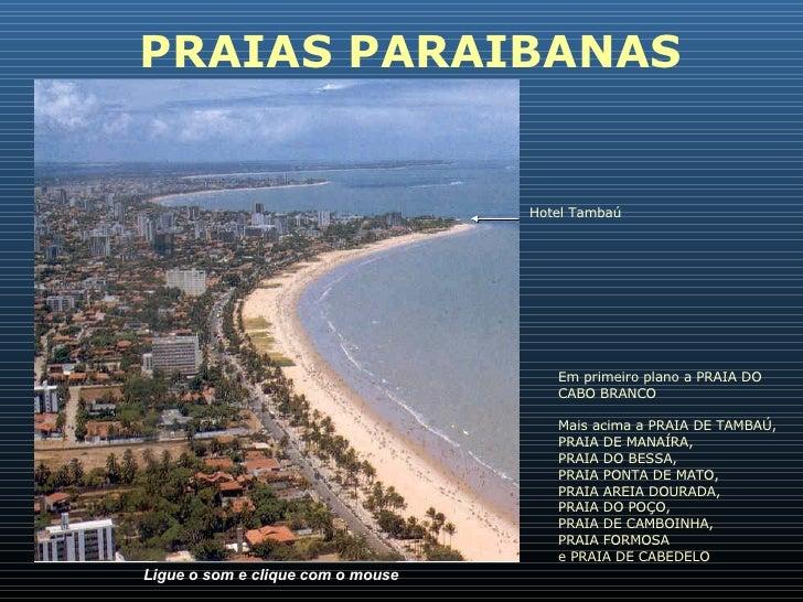 Ligue o som e clique com o mouse PRAIAS PARAIBANAS Em primeiro plano a PRAIA DO CABO BRANCO Mais acima a PRAIA DE TAMBAÚ, ...