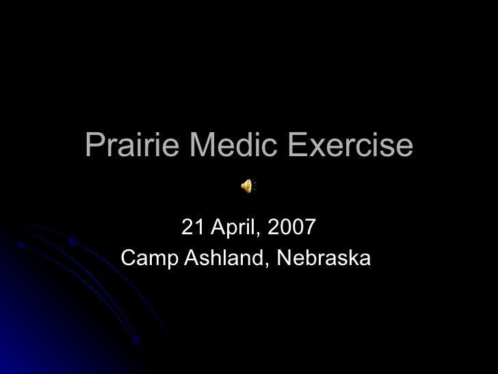 Prairie Medic Exercise 21 April, 2007 Camp Ashland, Nebraska