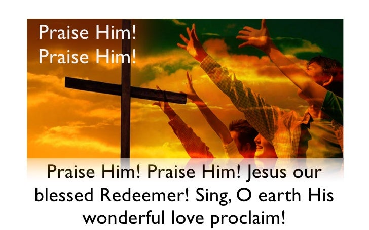Praise Him! Praise Him!       Praise Him! Praise Him! Jesus our blessed Redeemer! Sing, O earth His        wonderful love ...