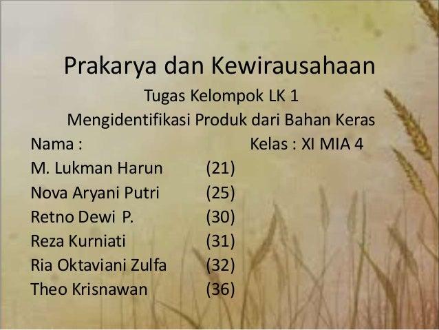 Prakarya dan Kewirausahaan Tugas Kelompok LK 1 Mengidentifikasi Produk dari Bahan Keras Nama : Kelas : XI MIA 4 M. Lukman ...