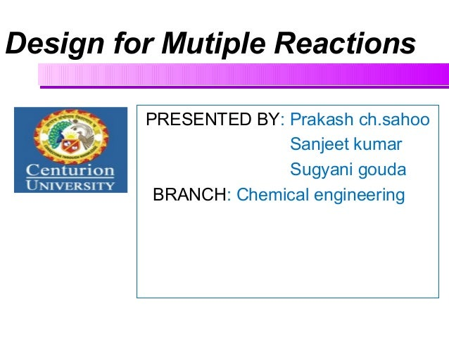 Design for Mutiple Reactions PRESENTED BY: Prakash ch.sahoo Sanjeet kumar Sugyani gouda BRANCH: Chemical engineering