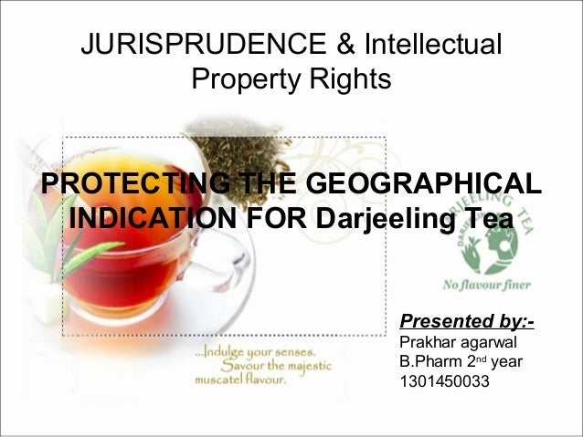 JURISPRUDENCE & Intellectual Property Rights PROTECTING THE GEOGRAPHICAL INDICATION FOR Darjeeling Tea Presented by:- Prak...