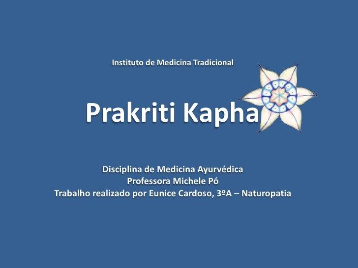 Instituto de Medicina TradicionalPrakriti KaphaDisciplina de Medicina AyurvédicaProfessora Michele PóTrabalho realizado po...