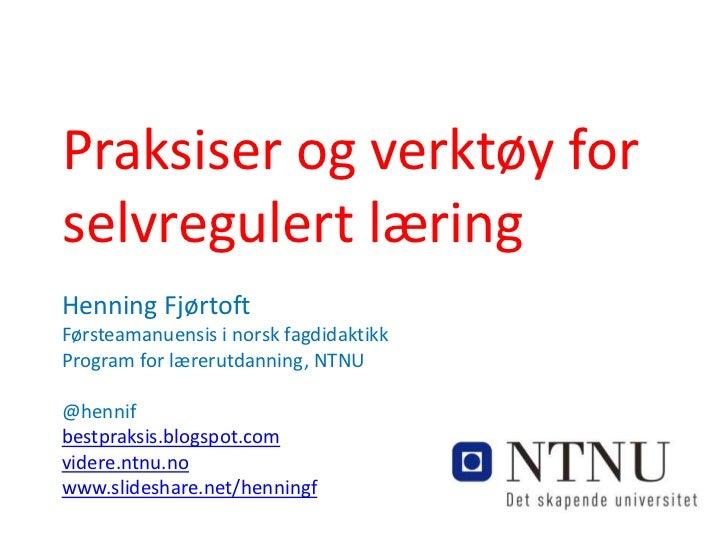 Praksiser og verktøy forselvregulert læringHenning FjørtoftFørsteamanuensis i norsk fagdidaktikkProgram for lærerutdanning...