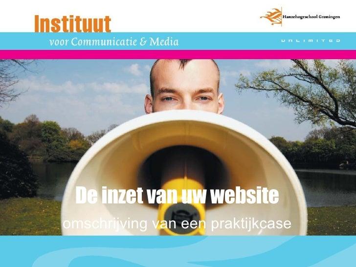 De inzet van uw website <ul><li>omschrijving van een praktijkcase </li></ul>