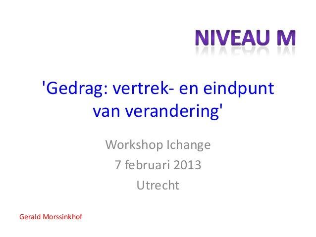Gedrag: vertrek- en eindpunt            van verandering                     Workshop Ichange                      7 februa...