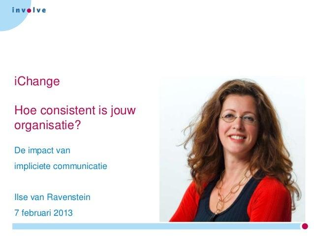 iChangeHoe consistent is jouworganisatie?De impact vanimpliciete communicatieIlse van Ravenstein7 februari 2013