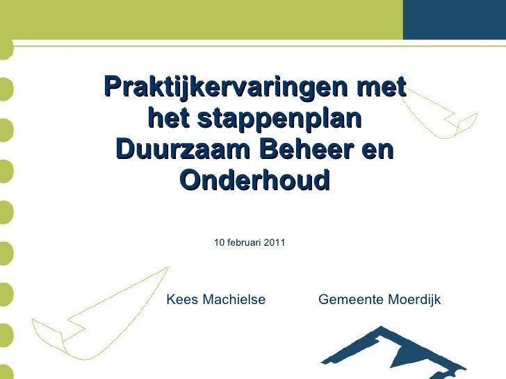 Praktijkervaringen met het stappenplan Duurzaam Beheer en Onderhoud <ul><li>Kees Machielse Gemeente Moerdijk </li></ul>10 ...