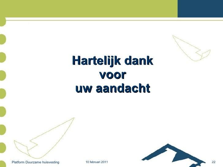 Hartelijk dank voor uw aandacht 10 februari 2011 Platform Duurzame huisvesting