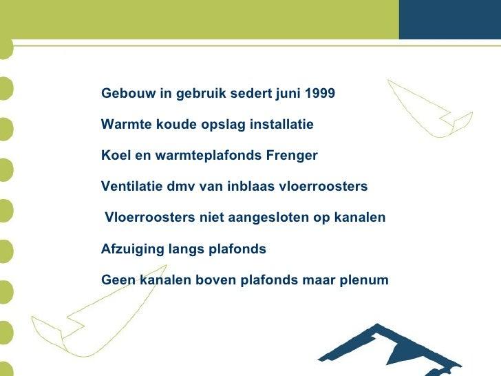Gebouw in gebruik sedert juni 1999 Warmte koude opslag installatie Koel en warmteplafonds Frenger Ventilatie dmv van inbla...