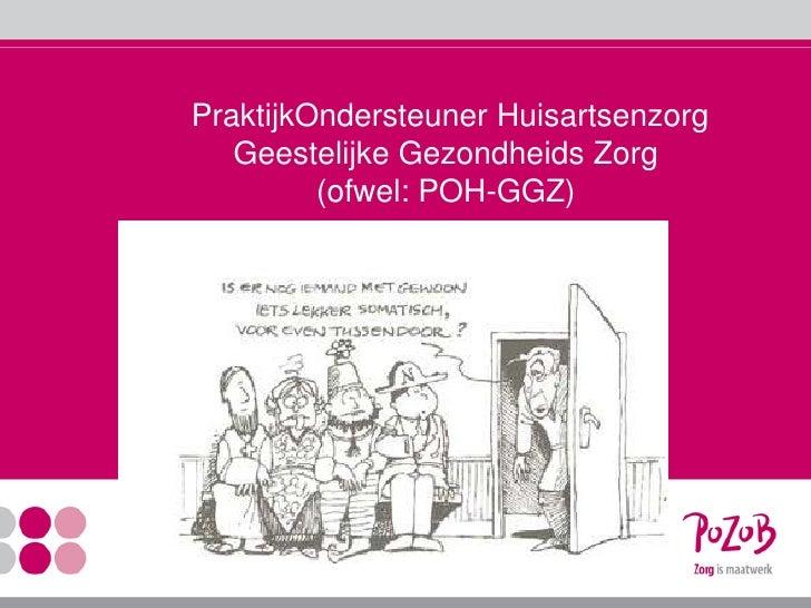 PraktijkOndersteunerHuisartsenzorgGeestelijkeGezondheidsZorg(ofwel: POH-GGZ)<br />