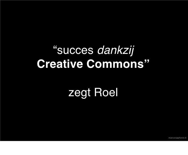 """""""succes dankzij Creative Commons""""      zegt Roel                       marcoraaphorst.nl"""