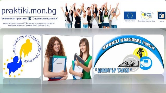 """ПРОЕКТ BG051PO001-3.3.07-0001 """"УЧЕНИЧЕСКИ ПРАКТИКИ"""" Проектът се осъществява с финансовата подкрепа на Оперативна програма ..."""