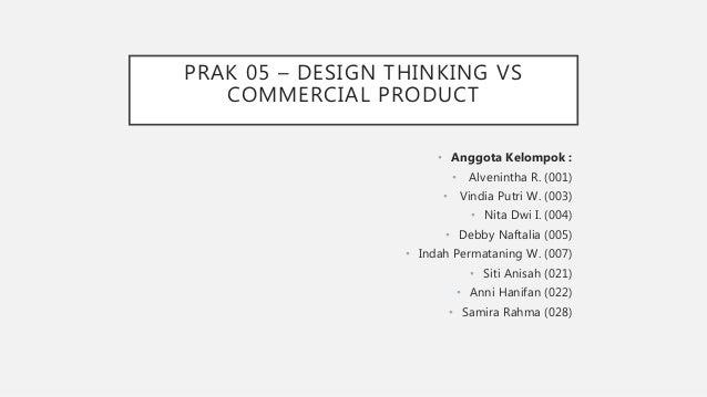 PRAK 05 – DESIGN THINKING VS COMMERCIAL PRODUCT • Anggota Kelompok : • Alvenintha R. (001) • Vindia Putri W. (003) • Nita ...