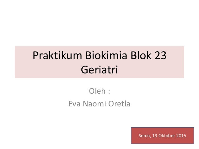 Praktikum Biokimia Blok 23 Geriatri Oleh : Eva Naomi Oretla Senin, 19 Oktober 2015