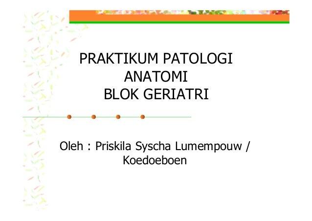 PRAKTIKUM PATOLOGI ANATOMI BLOK GERIATRI Oleh : Priskila Syscha Lumempouw / Koedoeboen