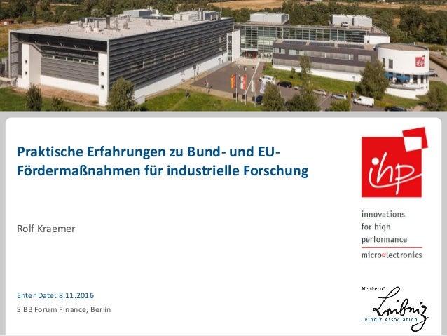 Praktische Erfahrungen zu Bund- und EU- Fördermaßnahmen für industrielle Forschung Rolf Kraemer Enter Date: 8.11.2016 SIBB...