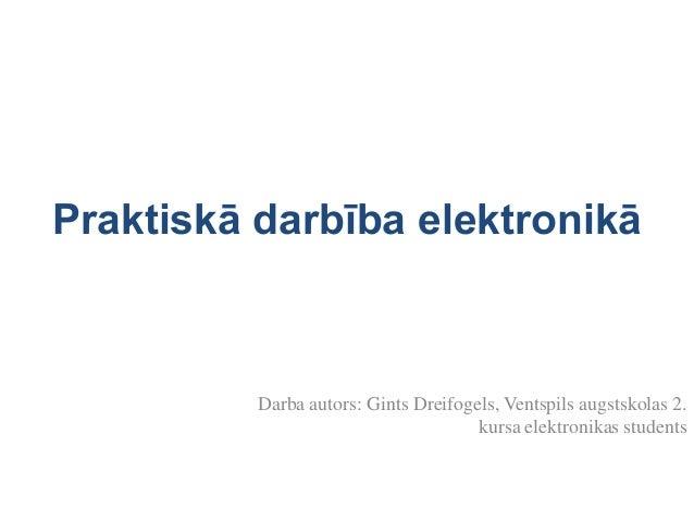 Praktiskā darbība elektronikā  Darba autors: Gints Dreifogels, Ventspils augstskolas 2. kursa elektronikas students