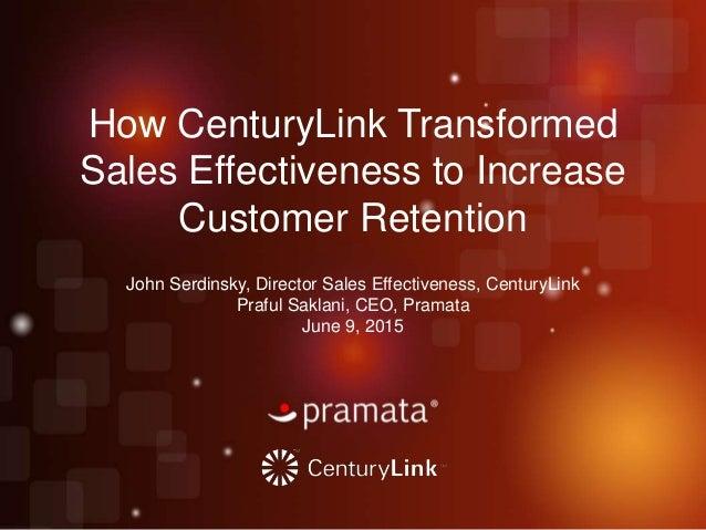 How CenturyLink Transformed Sales Effectiveness to Increase Customer Retention John Serdinsky, Director Sales Effectivenes...