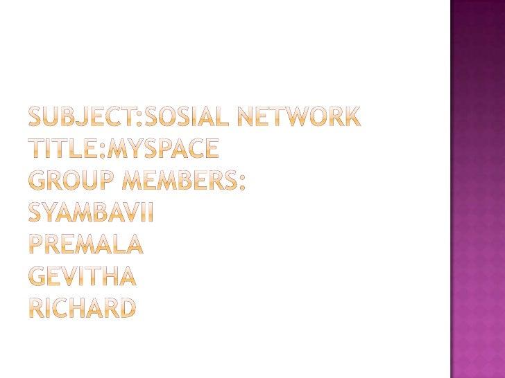 SUBJECT:SOSIAL NETWORKTITLE:MYSPACEGROUP MEMBERS:SYAMBAVIIPREMALAGEVITHARICHARD<br />