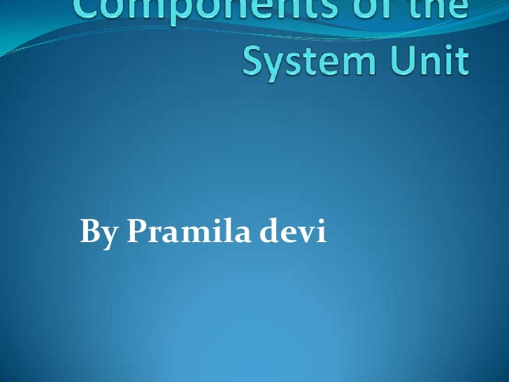 Chapter 4: The Components of the System Unit<br />By Pramiladevi<br />