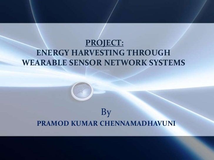 PROJECT: ENERGY HARVESTING THROUGH WEARABLE SENSOR NETWORK SYSTEMS<br />By<br />PRAMOD KUMAR CHENNAMADHAVUNI<br />
