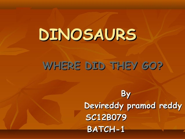 DINOSAURS WHERE DID THEY GO? By Devireddy pramod reddy SC12B079 BATCH-1