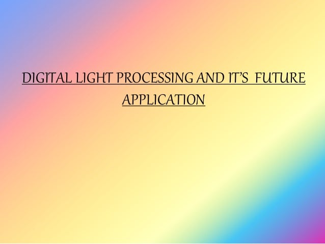 DIGITAL LIGHT PROCESSING AND IT'S FUTURE APPLICATION