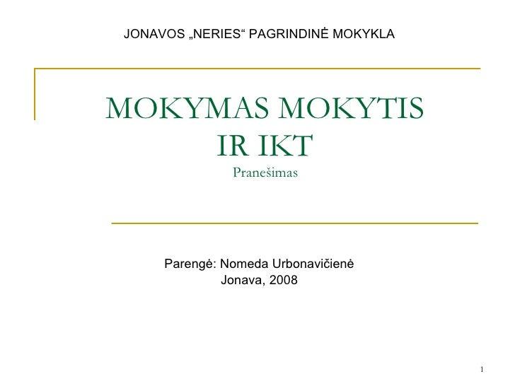 """MOK YMAS  MOKYTIS IR IKT Pranešimas Parengė: Nomeda Urbonavičienė Jonava, 200 8 JONAVOS """"NERIES"""" PAGRINDINĖ MOKYKLA"""