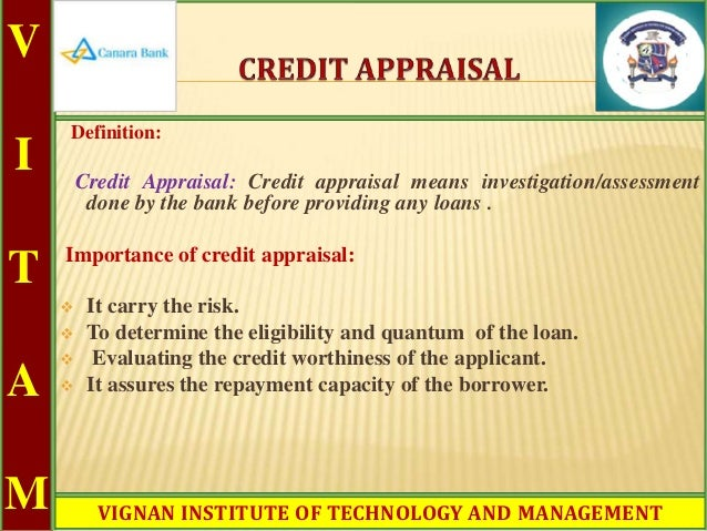 credit appraisal assessment from bankers Core function of the bank and financial institutions (bfis) is to collect deposit and from the public and extend the loan to meetdifferent financialneeds of the costumers while providing loan that requires assessment of the costumers from different perspectives to ensure about proper utilization of loan in one hand and to.