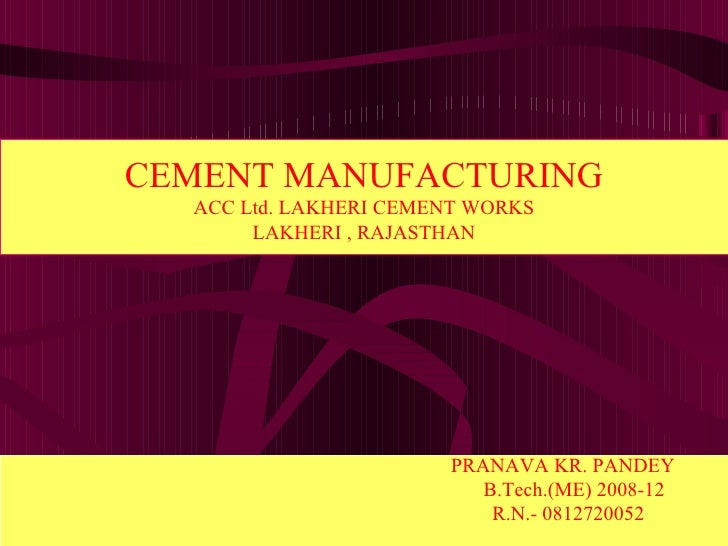 PRANAVA KR. PANDEY  B.Tech.(ME) 2008-12  R.N.- 0812720052  CEMENT MANUFACTURING ACC Ltd. LAKHERI CEMENT WORKS LAKHERI , RA...