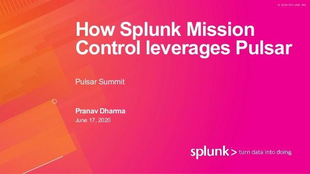© 2 0 2 0 S P L U N K I N C . How Splunk Mission Control leverages Pulsar Pulsar Summit Pranav Dharma June 17, 2020