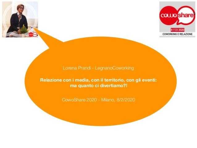 Relazione con i media, con il territorio, con gli eventi:  ma quanto ci divertiamo?! Lorena Prandi - LegnanoCoworking Cow...