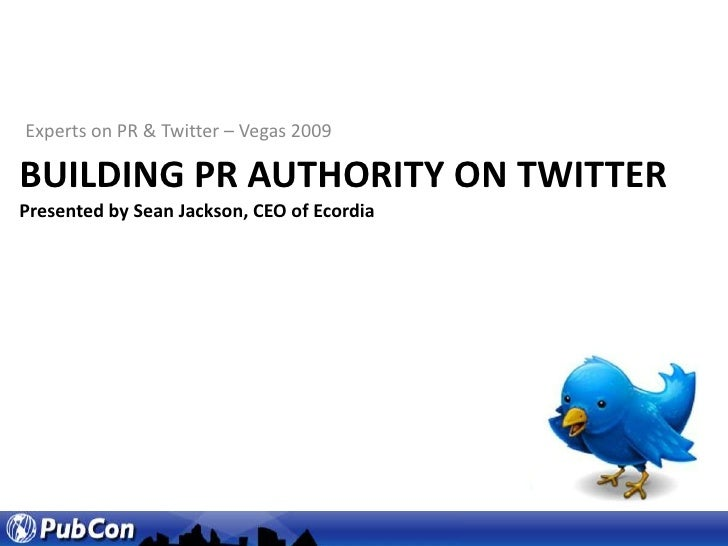 Experts on PR & Twitter – Vegas 2009<br />Building PR Authority on TwitterPresented by Sean Jackson, CEO of Ecordia<br />