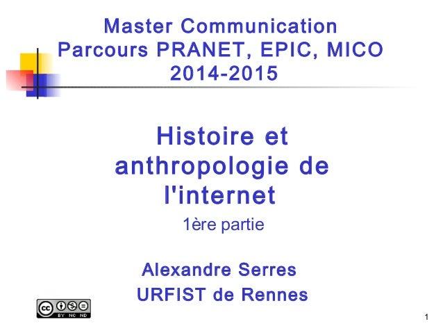 1  Master Communication  Parcours PRANET, EPIC, MICO  2014-2015  Histoire et  anthropologie de  l'internet  1ère partie  A...