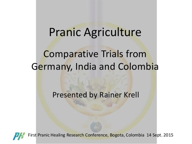 Pranic Agriculture Comparative Trials from Germany, India and Colombia Presented by Rainer Krell First Pranic Healing Rese...