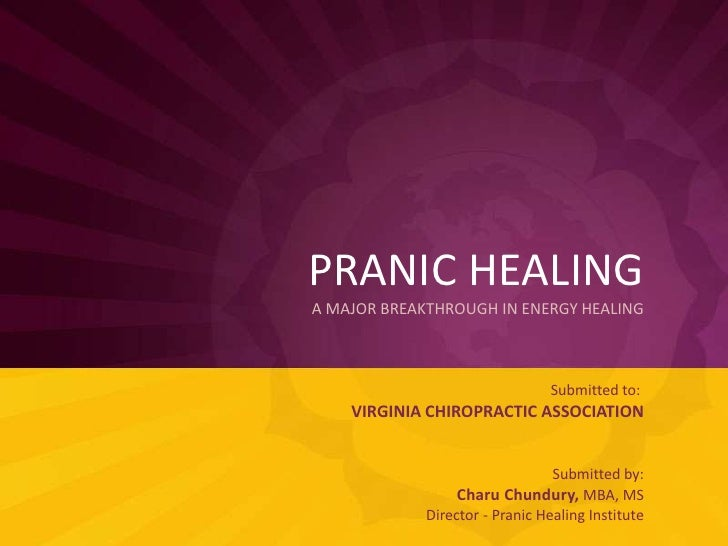 PRANIC HEALINGA MAJOR BREAKTHROUGH IN ENERGY HEALING<br />Submitted to: VIRGINIA CHIROPRACTIC ASSOCIATION<br />Submitted b...
