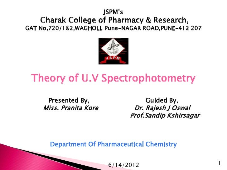 JSPM's    Charak College of Pharmacy & Research,GAT No.720/1&2,WAGHOLI, Pune-NAGAR ROAD,PUNE-412 207 Theory of U.V Spectro...