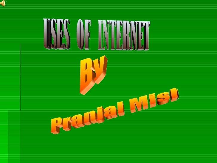Uses of internet Pranjal Mishra  By
