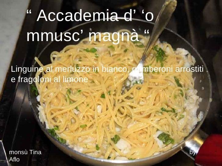 """""""  Accademia d' 'o  mmusc' magnà """"  Linguine al merluzzo in bianco, gamberoni arrostiti e fragoloni al limone monsù Tina  ..."""