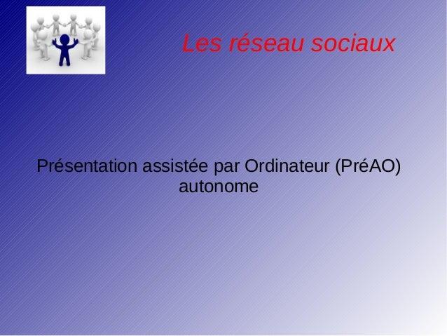 Les réseau sociauxPrésentation assistée par Ordinateur (PréAO)                 autonome