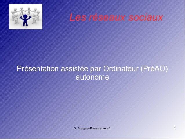 Les réseaux sociaux  Présentation assistée par Ordinateur (PréAO)  autonome  Q. Morgane Présentation c2i 1