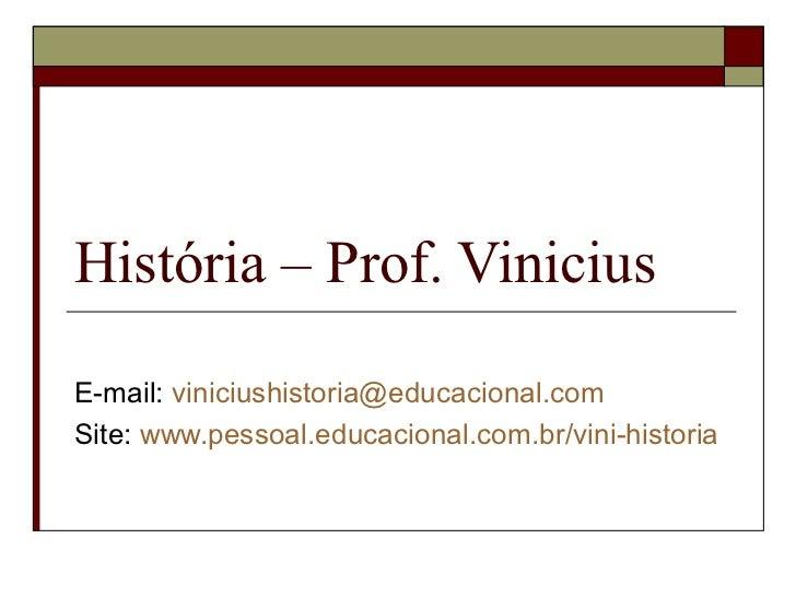 História – Prof. ViniciusE-mail: viniciushistoria@educacional.comSite: www.pessoal.educacional.com.br/vini-historia
