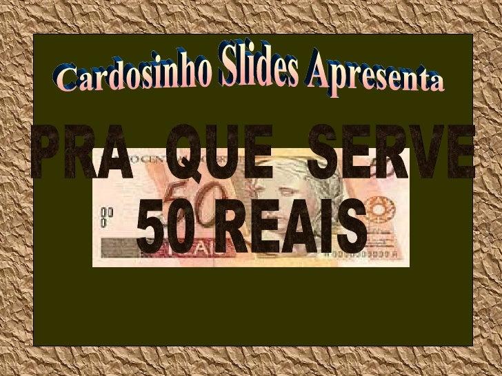 Cardosinho Slides Apresenta PRA  QUE  SERVE 50 REAIS Clique para assistir c/som