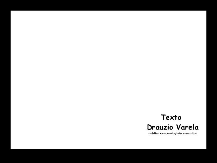 Texto  Drauzio Varela médico cancerologista e escritor