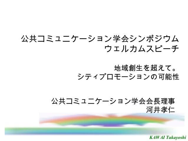 KAWAI Takayoshi 公共コミュニケーション学会シンポジウム ウェルカムスピーチ 地域創生を超えて。 シティプロモーションの可能性 公共コミュニケーション学会会長理事 河井孝仁