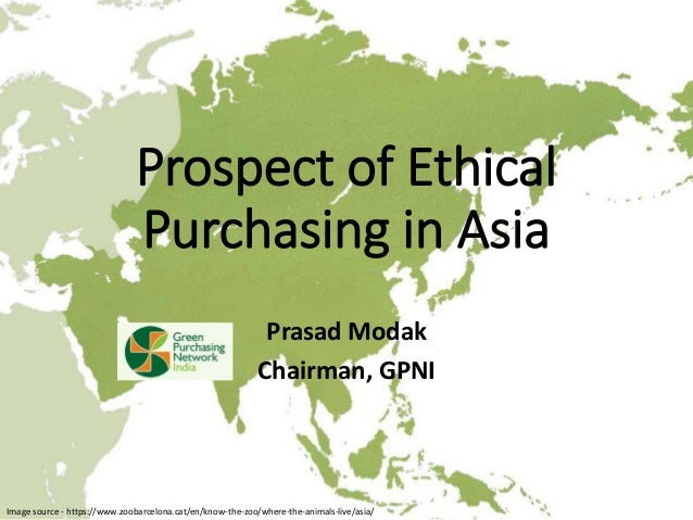 Prospect of Ethical Purchasing in Asia Prasad Modak Chairman, GPNI Image source - https://www.zoobarcelona.cat/en/know-the...