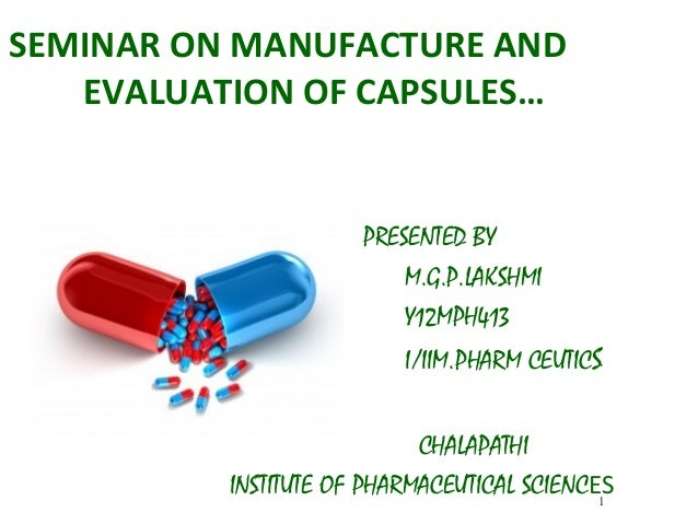 SEMINAR ON MANUFACTURE AND EVALUATION OF CAPSULES… PRESENTED BY M.G.P.LAKSHMI Y12MPH413 I/IIM.PHARM CEUTICS CHALAPATHI INS...